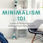 Minimalism 101. A guide to living minimally without compromising on style. Tips and ideas on how to become a minimalist.